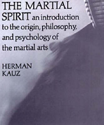 The Martial Spirit: An Introduction to the Origin, Philosophy, and the Psychology of the Martial Arts (Paperback)