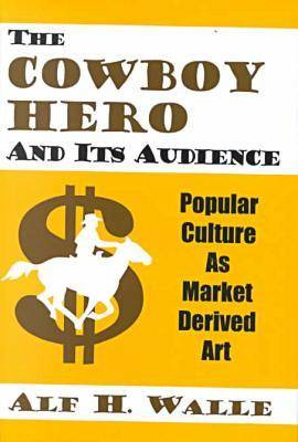 The Cowboy Hero and Its Audience: Popular Culture as Market Derived Art (Hardback)