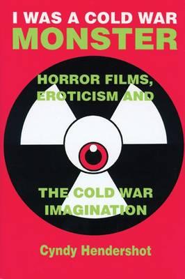 I Was a Cold War Monster: Horror Films, Eroticism, and the Cold War Imagination (Paperback)