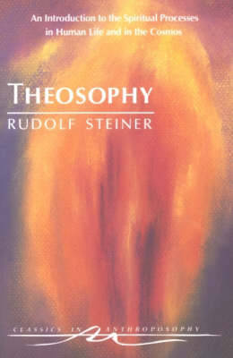 Theosophy: An Introduction to the Spiritual Processes in Human Life and in the Cosmos - Classics in Anthroposophy (Paperback)