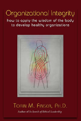 Organizational Integrity: How to Apply the Wisdom of the Body to Develop Healthy Organizations (Paperback)