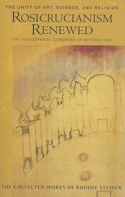 Rosicrucianism Renewed: The Unity of Art, Science and Religion.  The Theosophical Congress of Whitsun 1907 - The Collected Works of Rudolf Steiner (Paperback)