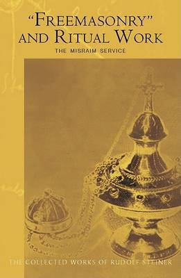 """""""Freemasonary"""" and Ritual Work: The Misraim Service - Texts and Documents from the Cognitive-Ritual Section of the Esoteric School 1904-1919 - The Collected Works of Rudolf Steiner (Paperback)"""