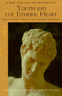Youth and the Etheric Heart: Rudolf Steiner Speaks to the Younger Generation - The Collected Works of Rudolf Steiner (Paperback)