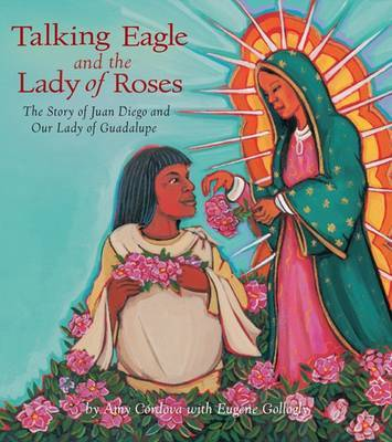 Talking Eagle and the Lady of the Roses: The Story of Juan Diego and Our Lady of Guadalupe (Hardback)
