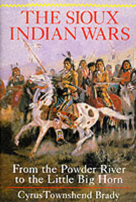 Sioux Indian Wars: From Powder River to Little Big Horn (Hardback)