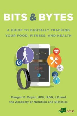 Bits & Bytes: A Guide to Digitally Tracking Your Food, Fitness, and Health (Paperback)