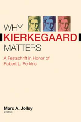 Why Kierkegaard Matters: A Festschrift in Honor of Robert L. Perkins (Hardback)