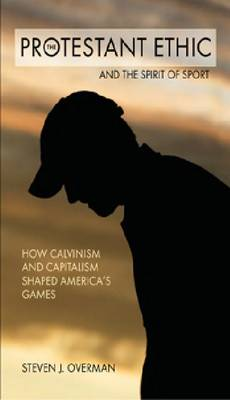 The Protestant Ethic and the Spirit of Sport: How Calvinism and Capitalism Shaped America's Games (Paperback)