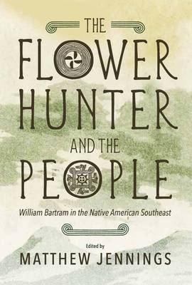 The Flower Hunter and the People: William Bartram in the Native American Southeast (Paperback)