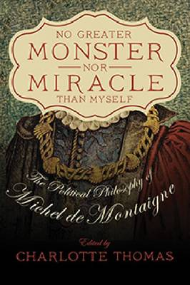 No Greater Monster nor Miracle than Myself: The Political Philosophy of Michel de Montaigne (Paperback)