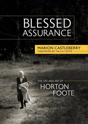 Blessed Assurance: The Life and Art of Horton Foote (Hardback)
