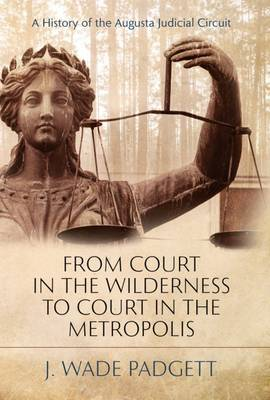 From Court in the Wilderness to Court in the Metropolis: A History of the Augusta Judicial Circuit (Hardback)