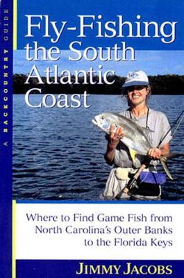 Fly-Fishing the South Atlantic Coast: Where to Find Game Fish from North Carolina's Outer Banks to the Florida Keys (Paperback)