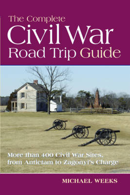 The Complete Civil War Road Trip Guide: 10 Weekend Tours and More than 400 Sites, from Antietam to Zagonyi's Charge (Paperback)