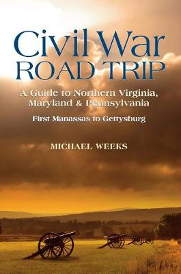 Civil War Road Trip, Volume I: A Guide to Northern Virginia, Maryland & Pennsylvania, 1861-1863: First Manassas to Gettysburg (Paperback)