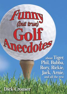 Funny (but True) Golf Anecdotes: About Tiger, Phil, Bubba, Rory, Rickie, Jack, Arnie, and All the Rest (Paperback)