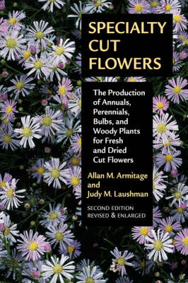 Specialty Cut Flowers: The Production of Annuals, Perennials, Bulbs and Woody Plants for Fresh and Dried Cut Flowers (Paperback)