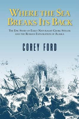 Where the Sea Breaks Its Back: The Epic Story - Georg Steller & the Russian Exploration of AK (Hardback)