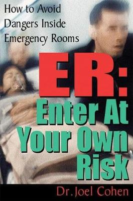 ER: Enter at Your Own Risk: How to Avoid Dangers Inside Emergency Rooms (Paperback)