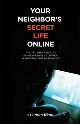 Your Neighbor's Secret Life Online: Protecting Families from Internet Conmen, Scammers and Predators (Paperback)