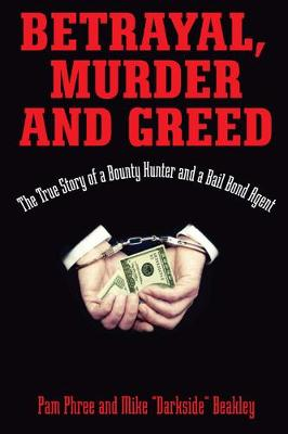 Betrayal, Murder, and Greed: The True Story of a Bounty Hunter and a Bail Bond Agent (Hardback)