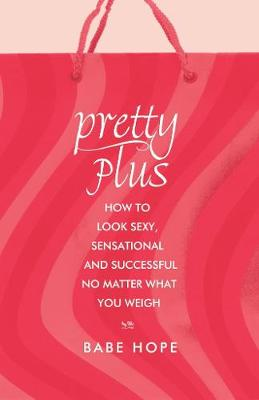 Pretty Plus: How to Look Sexy, Sensational, and Successful, No Matter What You Weigh (Paperback)