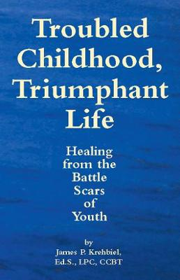 Troubled Childhood, Triumphant Life: Healing From the Battle Scars of Youth (Paperback)