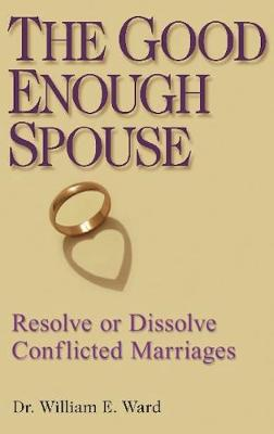 The Good Enough Spouse: Resolve or Dissolve Conflicted Marriages (Paperback)