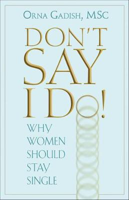 Don't Say I Do!: Why Women Should Stay Single (Paperback)