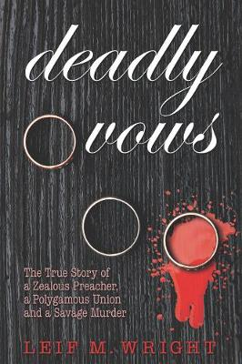 Deadly Vows: The True Story of a Zealous Preacher, A Polygamous Union and a Savage Murder (Hardback)