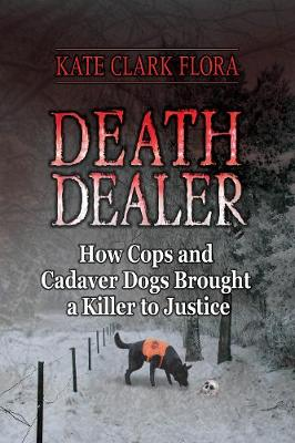Death Dealer: How Cops and Cadaver Dogs Brought a Killer to Justice (Hardback)