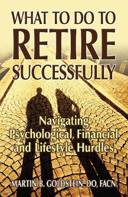 What to Do to Retire Successfully: Navigating Psychological, Financial and Lifestyle Hurdles (Paperback)