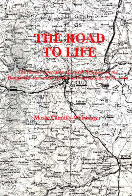 The Road to Life: The Rescue Operation of Jewish Refugees on the Hungarian-Romanian Border in Transylvania 1936-1944 (Paperback)