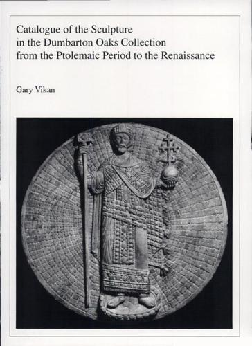 Catalogue of the Sculpture in the Dumbarton Oaks Collection from the Ptolemaic Period to the Renaissance (Hardback)