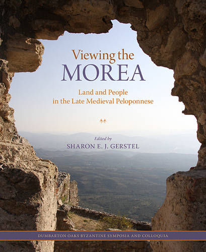 Viewing the Morea - Land and People in the Late Medieval Peloponnese (Hardback)