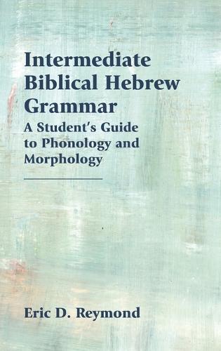 Intermediate Biblical Hebrew Grammar: A Student's Guide to Phonology and Morphology (Hardback)