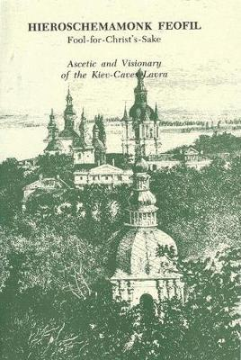 Hieroschemamonk Feofil: Fool-for-Christ's-Sake. Ascetic and Visionary of the Kiev-Caves Lavra (Paperback)