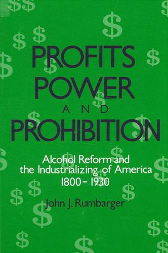 Profits, Power, and Prohibition: American Alcohol Reform and the Industrializing of America, 1800-1930 - SUNY Series in New Social Studies on Alcohol and Drugs (Paperback)