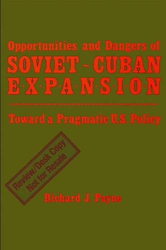 Opportunities and Dangers of Soviet-Cuban Expansion: Towards a Pragmatic U.S. Policy (Paperback)