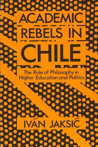 Academic Rebels in Chile: The Role of Philosophy in Higher Education and Politics - SUNY series in Latin American and Iberian Thought and Culture (Paperback)