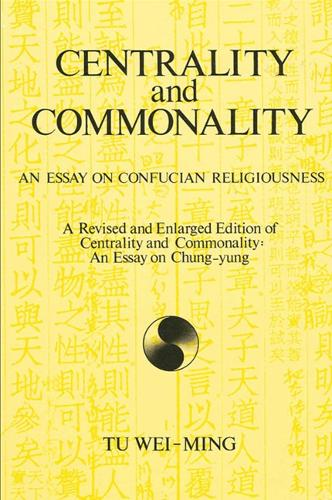 Centrality and Commonality: An Essay on Confucian Religiousness A Revised and Enlarged Edition of Centrality and Commonality: An Essay on Chung-yung - SUNY series in Chinese Philosophy and Culture (Paperback)