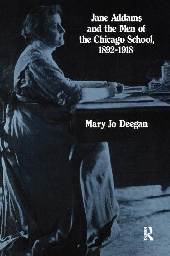 Jane Addams and the Men of the Chicago School, 1892-1918 (Hardback)