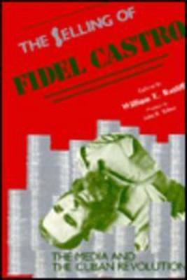 The Selling of Fidel Castro: Media and the Cuban Revolution (Hardback)