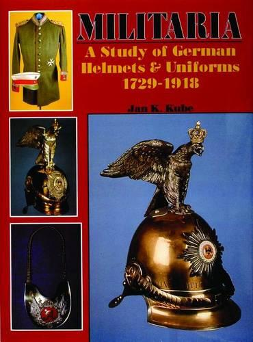 Militaria: A Study of German Helmets & Uniforms 1729-1918 (Hardback)