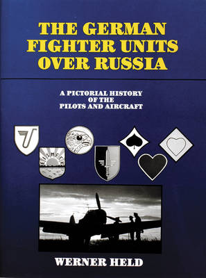 The German Fighter Units over Russia: A Pictorial History of the Pilots and Aircraft (Hardback)
