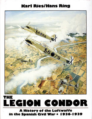 The Legion Condor 1936-1939: History of the Luftwaffe in the Spanish Civil War, 1936-1939 (Hardback)