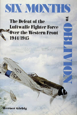 Six Months to Oblivion: The Defeat of the Luftwaffe Fighter Force Over the Western Front 1944/1945 (Hardback)