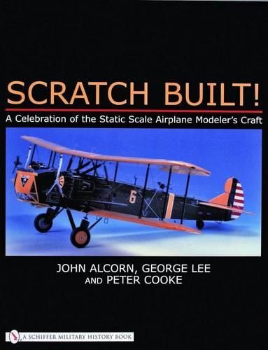 Scratch Built!: A Celebration of the Static Scale Airplane Modeler's Craft (Paperback)