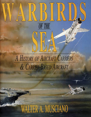 Warbirds of the Sea:: A History of Aircraft Carriers & Carrier-Based Aircraft (Hardback)